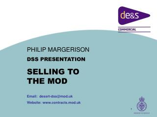 PHILIP MARGERISON DSS PRESENTATION SELLING TO THE MOD Email:  dessrt-dss@mod.uk