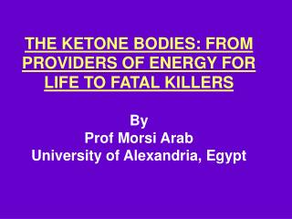 THE KETONE BODIES: FROM PROVIDERS OF ENERGY FOR LIFE TO FATAL KILLERS  By Prof Morsi Arab University of Alexandria, Egyp