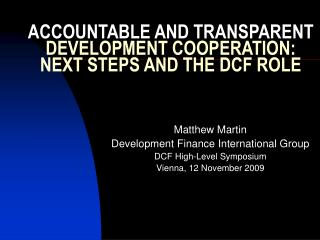 ACCOUNTABLE AND TRANSPARENT  DEVELOPMENT COOPERATION: NEXT STEPS AND THE DCF ROLE