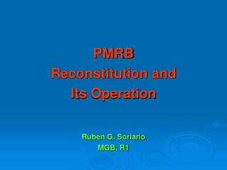 PMRB Reconstitution and I ts Operation Ruben G. Soriano MGB, R1