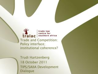 Trade and Competition: Policy interface;  institutional coherence? Trudi Hartzenberg
