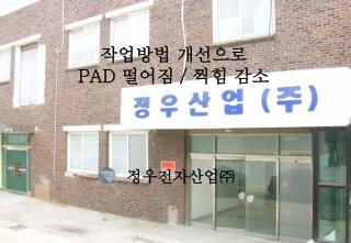 작업방법 개선으로  PAD  떨어짐  /  찍힘 감소
