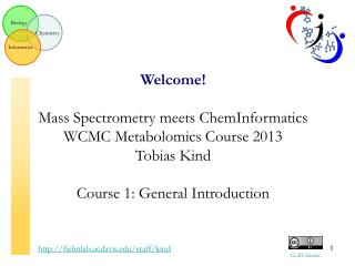 Welcome! Mass Spectrometry meets ChemInformatics WCMC Metabolomics Course 2013 Tobias Kind