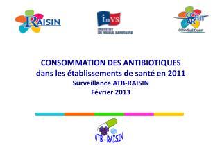 CONSOMMATION DES ANTIBIOTIQUES dans les établissements de santé en 2011 Surveillance ATB-RAISIN