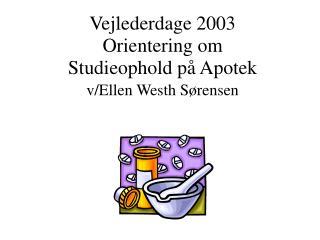 Vejlederdage 2003  Orientering om  Studieophold på Apotek  v/Ellen Westh Sørensen