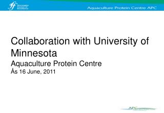 Collaboration with University of Minnesota Aquaculture Protein Centre Ås 16 June, 2011
