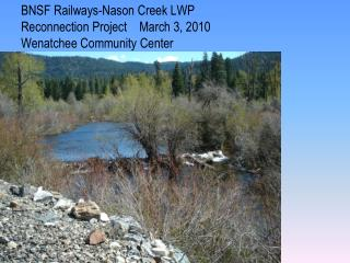 BNSF Railways-Nason Creek LWP Reconnection Project    March 3, 2010 Wenatchee Community Center