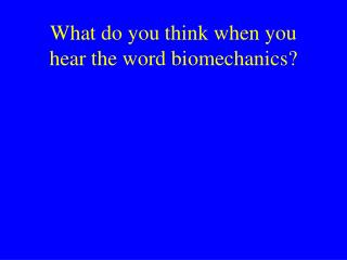 What do you think when you hear the word biomechanics