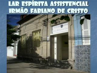 LAR  ESPÍRITA  ASSISTENCIAL IRMÃO  FABIANO  DE  CRISTO