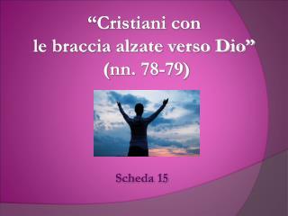 """""""Cristiani con  le braccia alzate verso Dio""""   ( nn . 78-79)"""