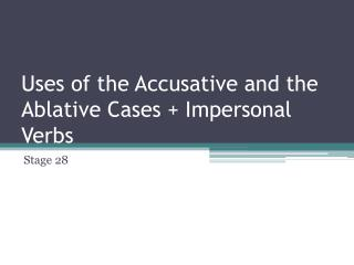 Uses of the Accusative and the Ablative Cases + Impersonal Verbs