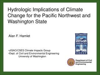 Alan F. Hamlet JISAO/CSES Climate Impacts Group Dept. of Civil and Environmental Engineering