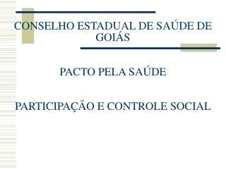 CONSELHO ESTADUAL DE SAÚDE DE GOIÁS PACTO PELA SAÚDE PARTICIPAÇÃO E CONTROLE SOCIAL