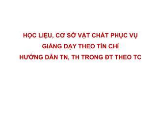 HỌC LIỆU, CƠ SỞ VẬT CHẤT PHỤC VỤ GIẢNG DẠY THEO TÍN CHỈ HƯỚNG DẪN TN, TH TRONG ĐT THEO TC