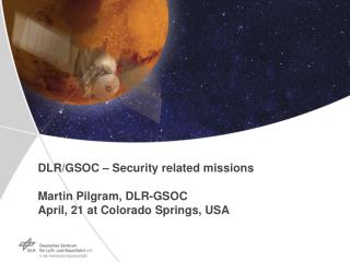 DLR/GSOC – Security related missions Martin Pilgram, DLR-GSOC April, 21  at Colorado Springs, USA