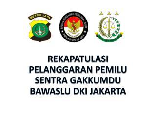 REKAPATULASI  Pelanggaran pemilu SENTRA GAKKUMDU  BAWASLU DKI JAKARTA