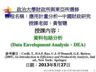 政治大學財政所與東亞所選修 課程名稱:應用計量分析 -- 中國財政研究 授課老師:黃智聰 授課內容: 資料包絡分析  (Data Envelopment Analysis , DEA)
