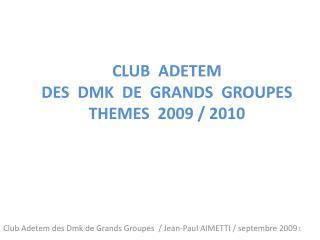 CLUB  ADETEM DES  DMK  DE  GRANDS  GROUPES THEMES  2009 / 2010