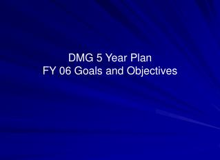 DMG 5 Year Plan FY 06 Goals and Objectives