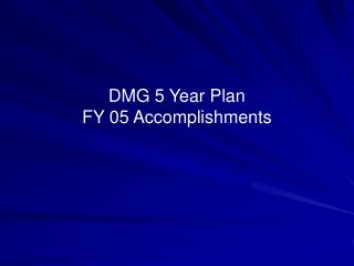 DMG 5 Year Plan FY 05 Accomplishments