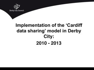 Implementation of the 'Cardiff data sharing' model in Derby City: 2010 - 2013