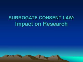 SURROGATE CONSENT LAW: Impact on Research