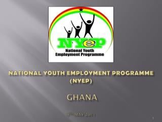 NATIONAL YOUTH EMPLOYMENT PROGRAMME (NYEP) GHANA 9 th  may 2011