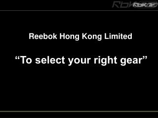 """Reebok Hong Kong Limited """"To select your right gear"""""""