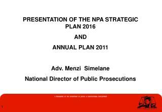 PRESENTATION OF THE NPA STRATEGIC PLAN 2016  AND ANNUAL PLAN 2011  Adv. Menzi  Simelane