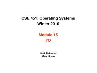 CSE 451: Operating Systems Winter 2010 Module 15 I/O