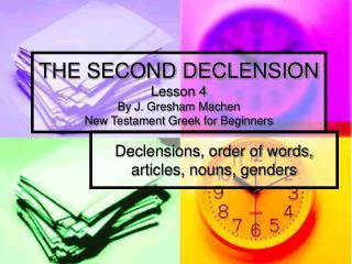 THE SECOND DECLENSION Lesson 4 By J. Gresham Machen New Testament Greek for Beginners