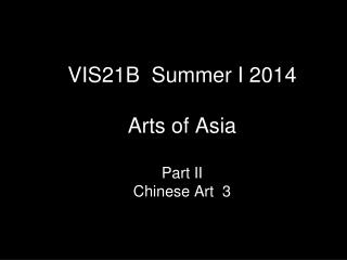 VIS21B  Summer I 2014  Arts of Asia Part II  Chinese Art  3