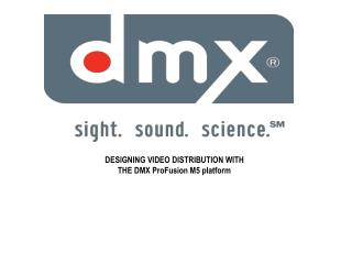 DESIGNING VIDEO DISTRIBUTION WITH  THE DMX ProFusion M5 platform