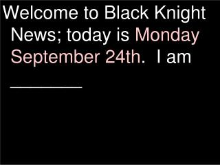 Welcome to Black Knight News; today is  Monday September 24th .  I am _______