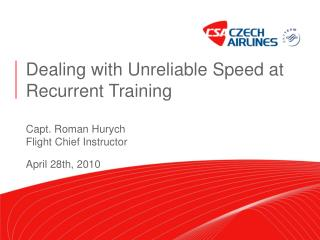 Dealing with Unreliable Speed at Recurrent Training Capt. Roman Hurych Flight Chief Instructor