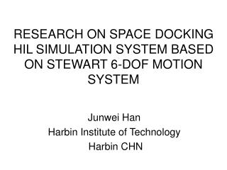 RESEARCH ON SPACE DOCKING HIL SIMULATION SYSTEM BASED ON STEWART 6 - DOF MOTION SYSTEM