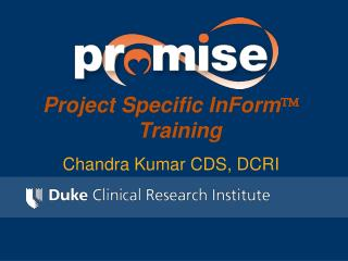 Project Specific InForm ?  Training Chandra Kumar CDS, DCRI