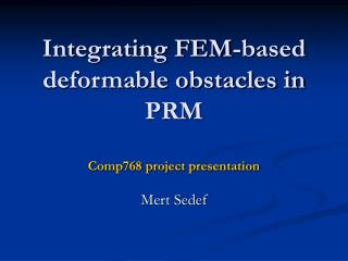 Integrating FEM-based deformable obstacles in PRM Comp768 project presentation