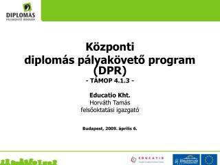 Központi  diplomás pályakövető program (DPR) - TÁMOP 4.1.3 -   Educatio Kht.  Horváth Tamás