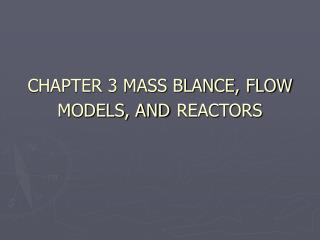 CHAPTER 3 MASS BLANCE, FLOW MODELS, AND REACTORS