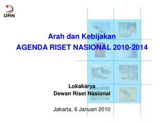 Arah dan Kebijakan AGENDA RISET NASIONAL 2010-2014 Lokakarya Dewan Riset Nasional