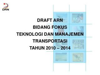 DRAFT ARN BIDANG FOKUS TEKNOLOGI  DAN  MANAJEMEN TRANSPORTASI TAHUN 2010 – 2014