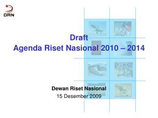 Draft  Agenda Riset Nasional 2010 – 2014 Dewan Riset Nasional  1 5  Desember 2009