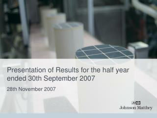 Presentation of Results for the half year ended 30th September 2007
