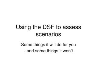 Using the DSF to assess scenarios