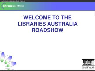 WELCOME TO THE  LIBRARIES AUSTRALIA ROADSHOW