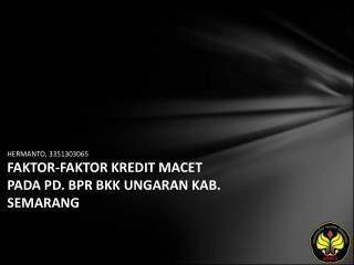 HERMANTO, 3351303065 FAKTOR-FAKTOR KREDIT MACET PADA PD. BPR BKK UNGARAN KAB. SEMARANG