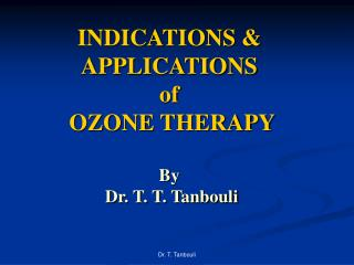 INDICATIONS & APPLICATIONS  of  OZONE THERAPY By  Dr. T. T. Tanbouli
