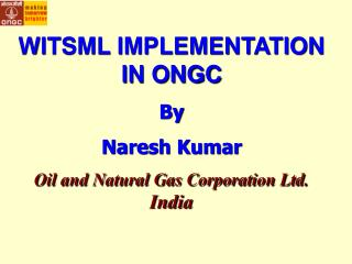 WITSML IMPLEMENTATION IN ONGC By Naresh Kumar Oil and Natural Gas Corporation Ltd.  India