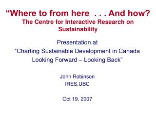 """Where to from here  . . . And how? The Centre for Interactive Research on Sustainability"